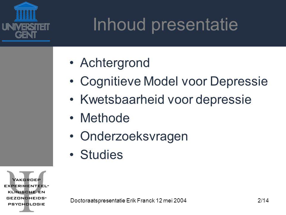 Doctoraatspresentatie Erik Franck 12 mei 20042/14 Inhoud presentatie Achtergrond Cognitieve Model voor Depressie Kwetsbaarheid voor depressie Methode