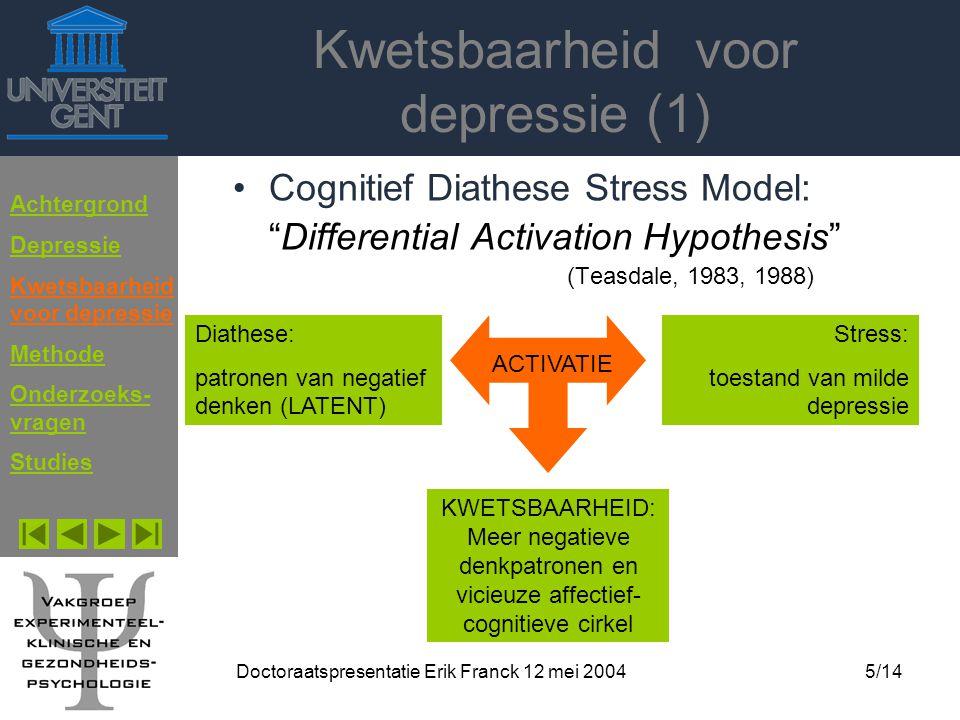 """Doctoraatspresentatie Erik Franck 12 mei 20045/14 Kwetsbaarheid voor depressie (1) Cognitief Diathese Stress Model: """"Differential Activation Hypothesi"""