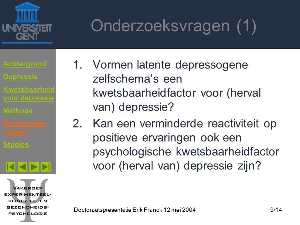 Doctoraatspresentatie Erik Franck 12 mei 20049/14 Onderzoeksvragen (1) 1.Vormen latente depressogene zelfschema's een kwetsbaarheidfactor voor (herval