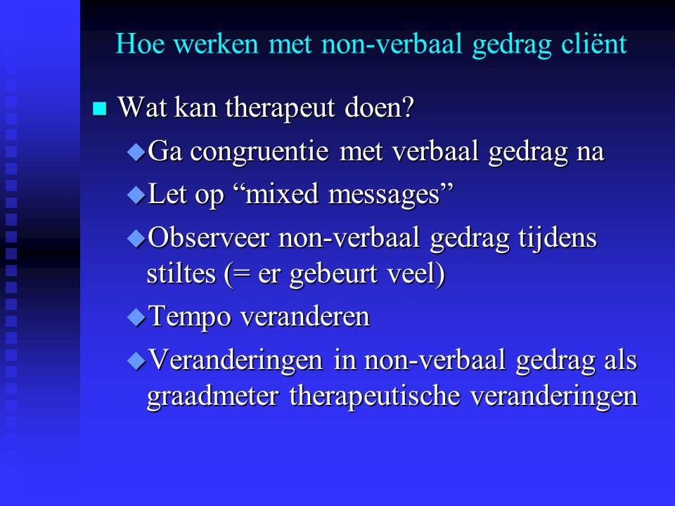 "Hoe werken met non-verbaal gedrag cliënt n Wat kan therapeut doen? u Ga congruentie met verbaal gedrag na u Let op ""mixed messages"" u Observeer non-ve"