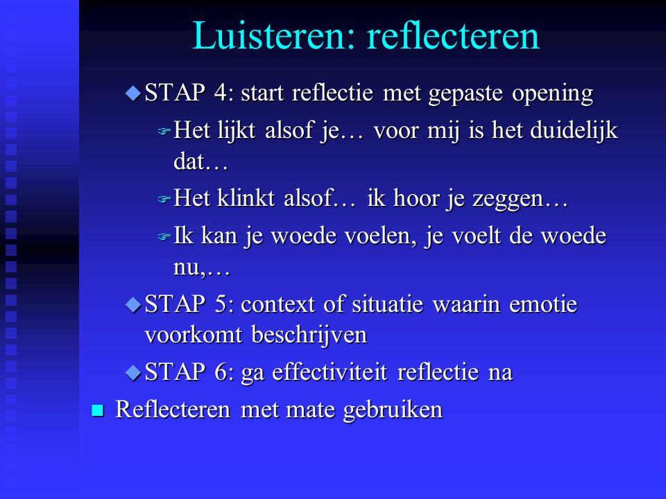 Luisteren: reflecteren u STAP 4: start reflectie met gepaste opening F Het lijkt alsof je… voor mij is het duidelijk dat… F Het klinkt alsof… ik hoor
