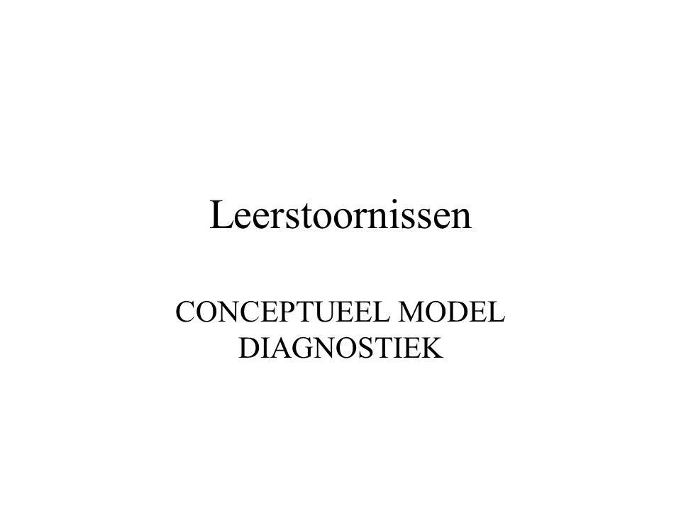 Leerstoornissen CONCEPTUEEL MODEL DIAGNOSTIEK
