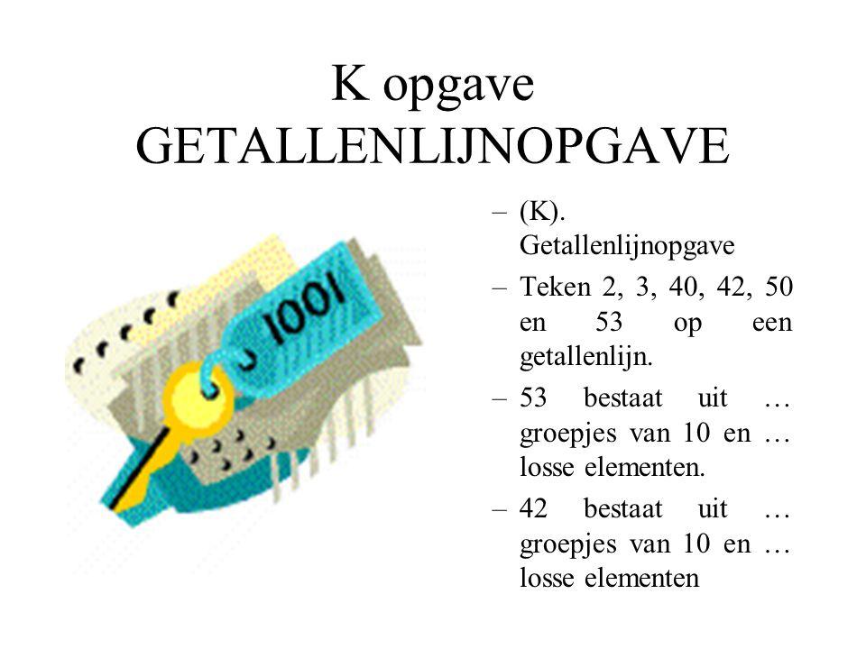 K opgave GETALLENLIJNOPGAVE –(K). Getallenlijnopgave –Teken 2, 3, 40, 42, 50 en 53 op een getallenlijn. –53 bestaat uit … groepjes van 10 en … losse e