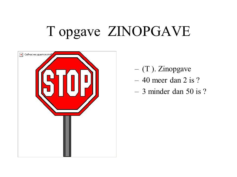 T opgave ZINOPGAVE –(T ). Zinopgave –40 meer dan 2 is ? –3 minder dan 50 is ?