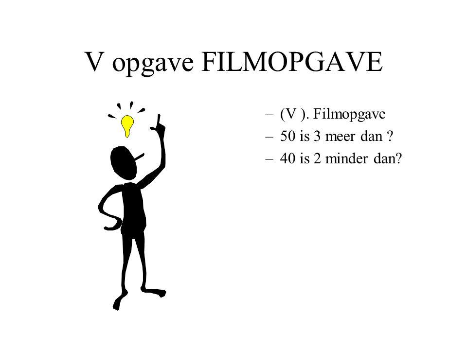 V opgave FILMOPGAVE –(V ). Filmopgave –50 is 3 meer dan ? –40 is 2 minder dan?