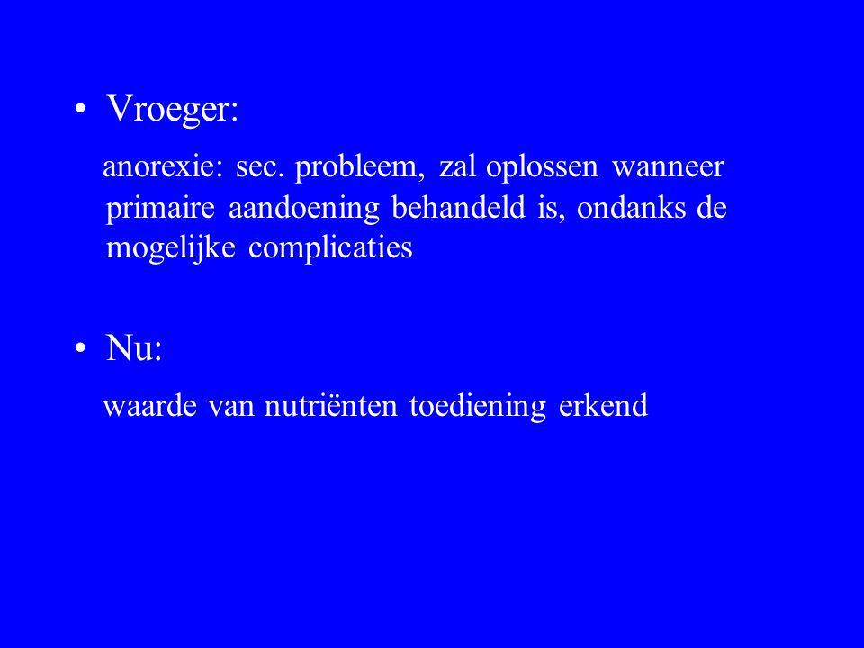 Vroeger: anorexie: sec. probleem, zal oplossen wanneer primaire aandoening behandeld is, ondanks de mogelijke complicaties Nu: waarde van nutriënten t