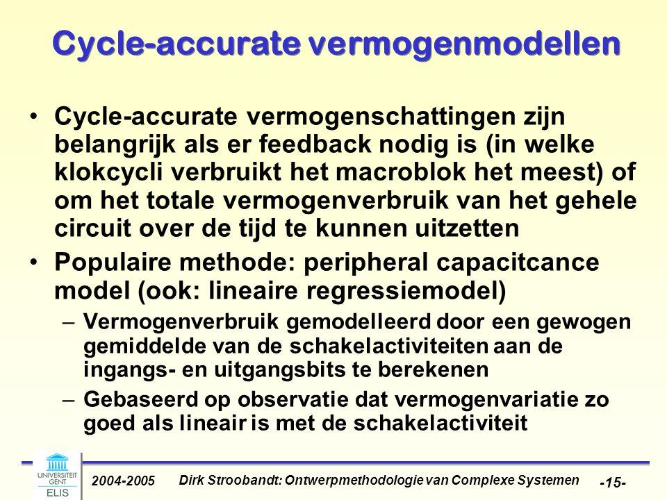 Dirk Stroobandt: Ontwerpmethodologie van Complexe Systemen 2004-2005 -15- Cycle-accurate vermogenmodellen Cycle-accurate vermogenschattingen zijn belangrijk als er feedback nodig is (in welke klokcycli verbruikt het macroblok het meest) of om het totale vermogenverbruik van het gehele circuit over de tijd te kunnen uitzetten Populaire methode: peripheral capacitcance model (ook: lineaire regressiemodel) –Vermogenverbruik gemodelleerd door een gewogen gemiddelde van de schakelactiviteiten aan de ingangs- en uitgangsbits te berekenen –Gebaseerd op observatie dat vermogenvariatie zo goed als lineair is met de schakelactiviteit