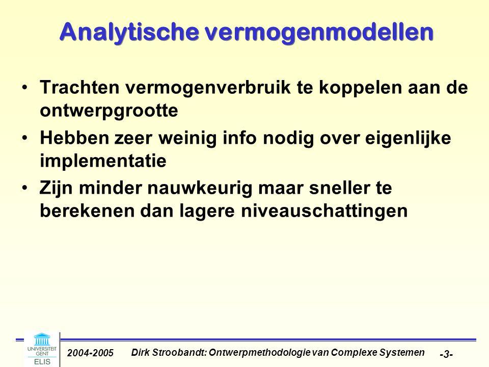 Dirk Stroobandt: Ontwerpmethodologie van Complexe Systemen 2004-2005 -3- Analytische vermogenmodellen Trachten vermogenverbruik te koppelen aan de ontwerpgrootte Hebben zeer weinig info nodig over eigenlijke implementatie Zijn minder nauwkeurig maar sneller te berekenen dan lagere niveauschattingen