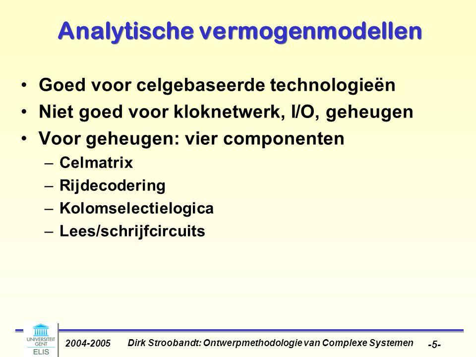 Dirk Stroobandt: Ontwerpmethodologie van Complexe Systemen 2004-2005 -5- Analytische vermogenmodellen Goed voor celgebaseerde technologieën Niet goed voor kloknetwerk, I/O, geheugen Voor geheugen: vier componenten –Celmatrix –Rijdecodering –Kolomselectielogica –Lees/schrijfcircuits