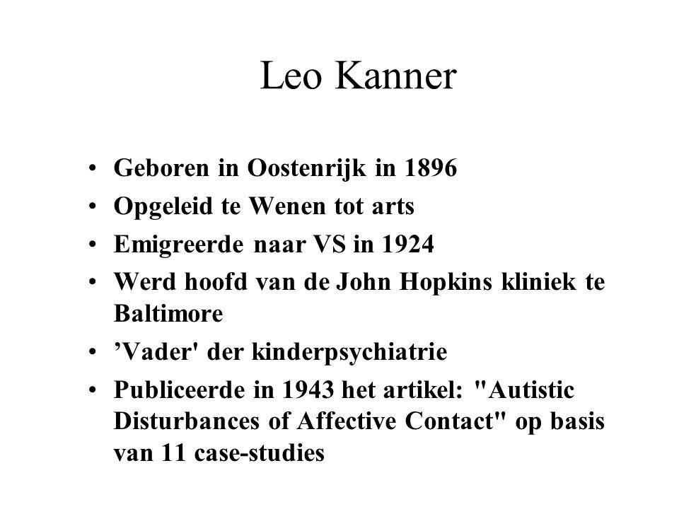 Leo Kanner Geboren in Oostenrijk in 1896 Opgeleid te Wenen tot arts Emigreerde naar VS in 1924 Werd hoofd van de John Hopkins kliniek te Baltimore 'Va