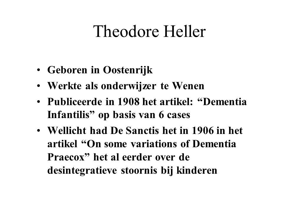 """Theodore Heller Geboren in Oostenrijk Werkte als onderwijzer te Wenen Publiceerde in 1908 het artikel: """"Dementia Infantilis"""" op basis van 6 cases Well"""