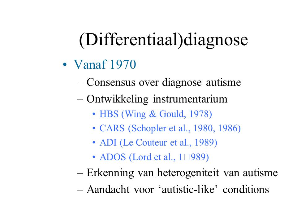 (Differentiaal)diagnose Vanaf 1970 –Consensus over diagnose autisme –Ontwikkeling instrumentarium HBS (Wing & Gould, 1978) CARS (Schopler et al., 1980