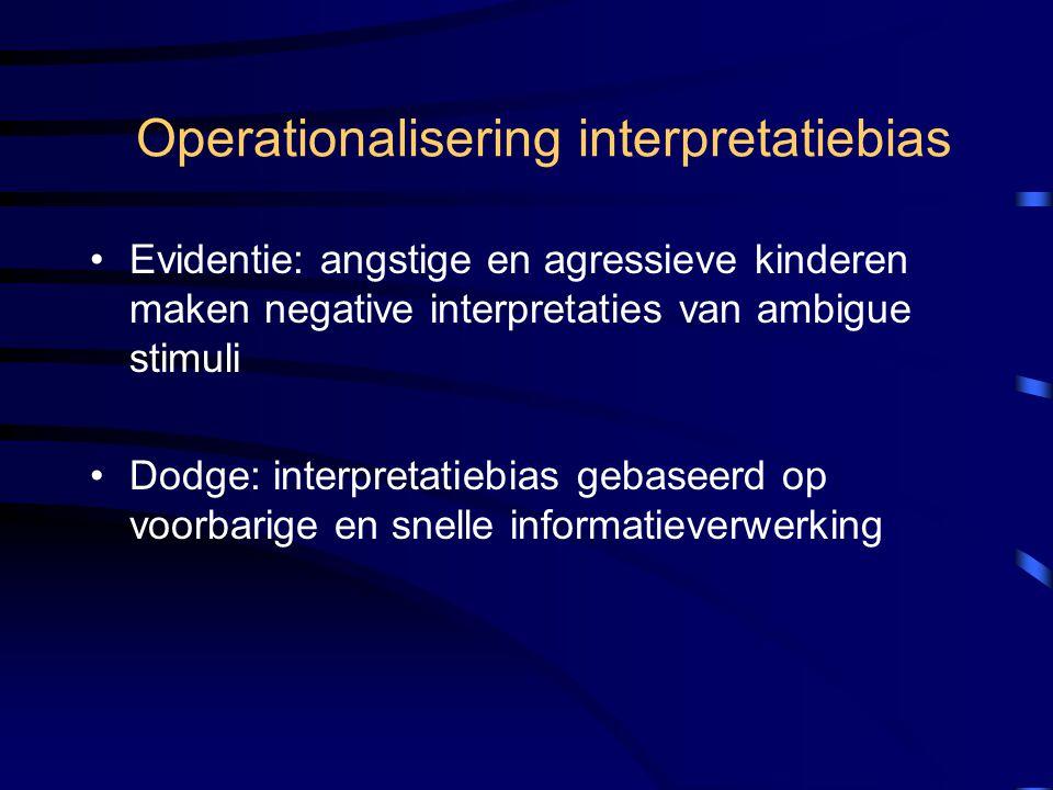 Operationalisering interpretatiebias Evidentie: angstige en agressieve kinderen maken negative interpretaties van ambigue stimuli Dodge: interpretatie