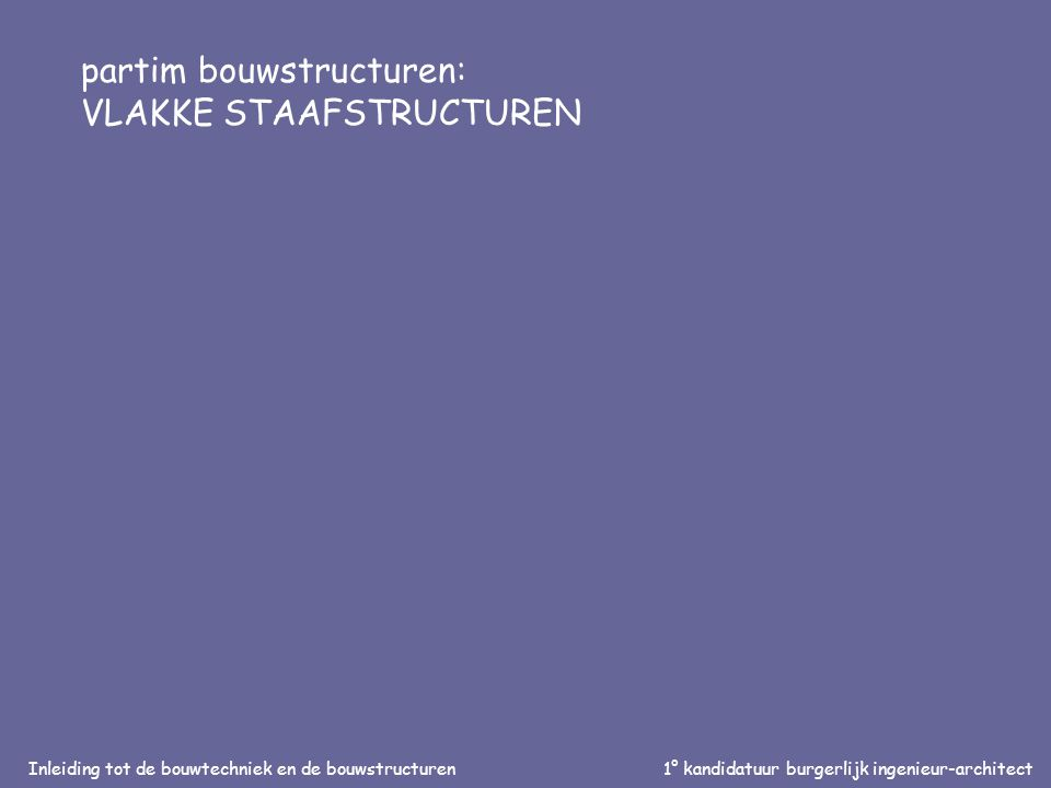 Inleiding tot de bouwtechniek en de bouwstructuren1° kandidatuur burgerlijk ingenieur-architect partim bouwstructuren: VLAKKE STAAFSTRUCTUREN