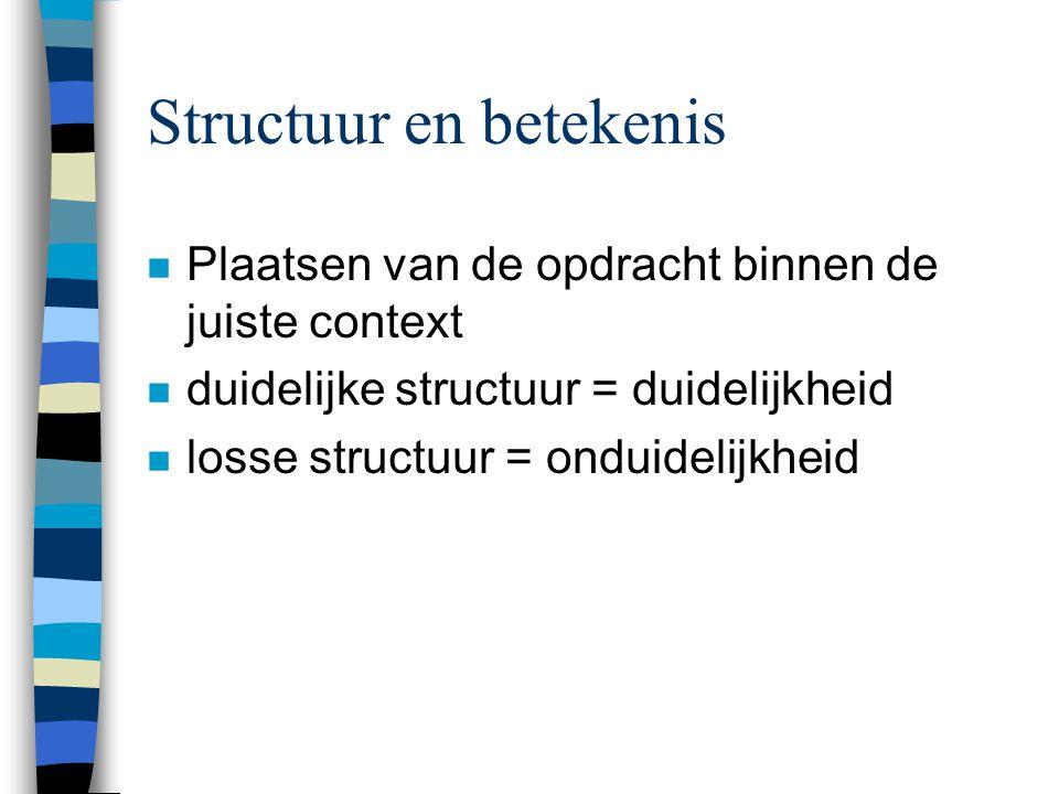 Structuur en betekenis n Plaatsen van de opdracht binnen de juiste context n duidelijke structuur = duidelijkheid n losse structuur = onduidelijkheid