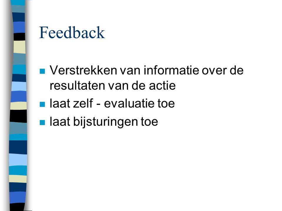 Feedback n Verstrekken van informatie over de resultaten van de actie n laat zelf - evaluatie toe n laat bijsturingen toe