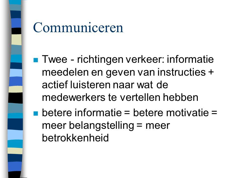 Communiceren n Twee - richtingen verkeer: informatie meedelen en geven van instructies + actief luisteren naar wat de medewerkers te vertellen hebben