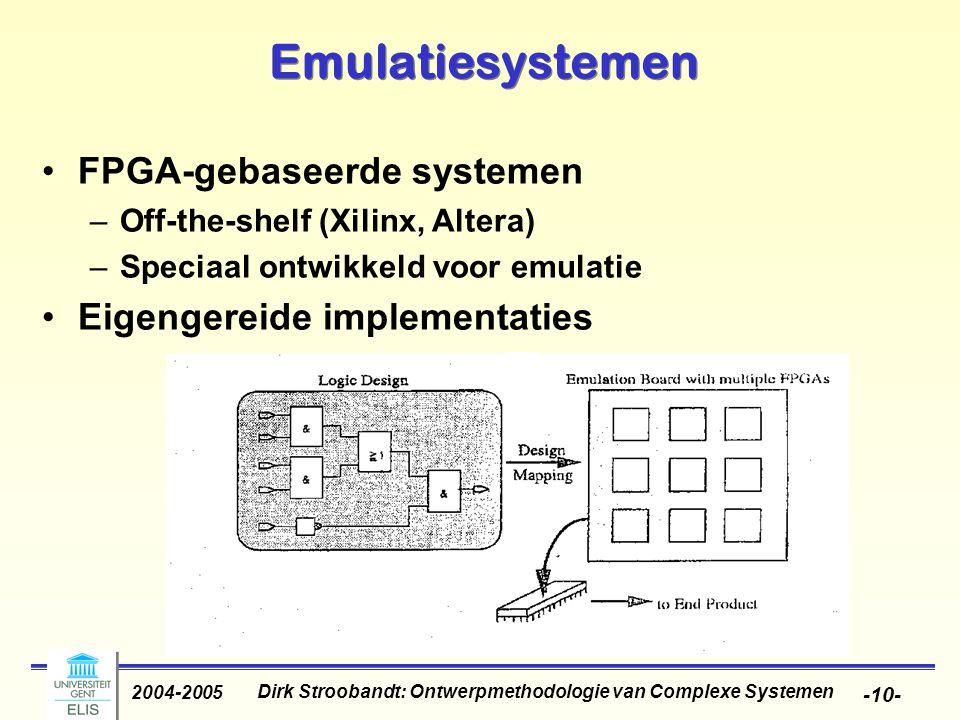 Dirk Stroobandt: Ontwerpmethodologie van Complexe Systemen 2004-2005 -10- Emulatiesystemen FPGA-gebaseerde systemen –Off-the-shelf (Xilinx, Altera) –Speciaal ontwikkeld voor emulatie Eigengereide implementaties