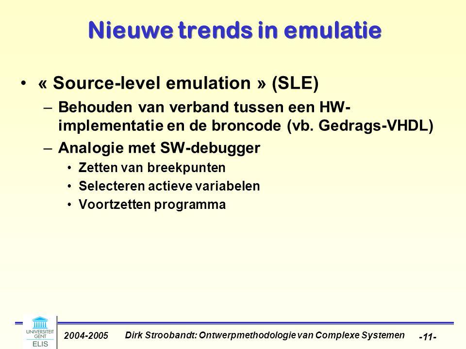 Dirk Stroobandt: Ontwerpmethodologie van Complexe Systemen 2004-2005 -11- Nieuwe trends in emulatie « Source-level emulation » (SLE) –Behouden van verband tussen een HW- implementatie en de broncode (vb.