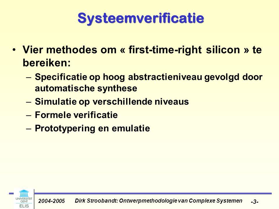 Dirk Stroobandt: Ontwerpmethodologie van Complexe Systemen 2004-2005 -3- Systeemverificatie Vier methodes om « first-time-right silicon » te bereiken: –Specificatie op hoog abstractieniveau gevolgd door automatische synthese –Simulatie op verschillende niveaus –Formele verificatie –Prototypering en emulatie