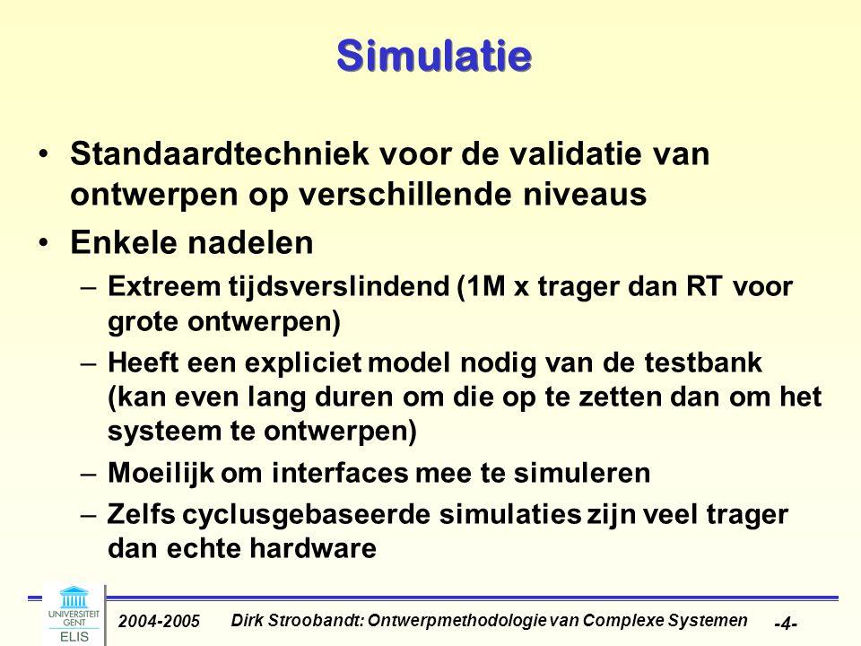Dirk Stroobandt: Ontwerpmethodologie van Complexe Systemen 2004-2005 -4- Simulatie Standaardtechniek voor de validatie van ontwerpen op verschillende niveaus Enkele nadelen –Extreem tijdsverslindend (1M x trager dan RT voor grote ontwerpen) –Heeft een expliciet model nodig van de testbank (kan even lang duren om die op te zetten dan om het systeem te ontwerpen) –Moeilijk om interfaces mee te simuleren –Zelfs cyclusgebaseerde simulaties zijn veel trager dan echte hardware