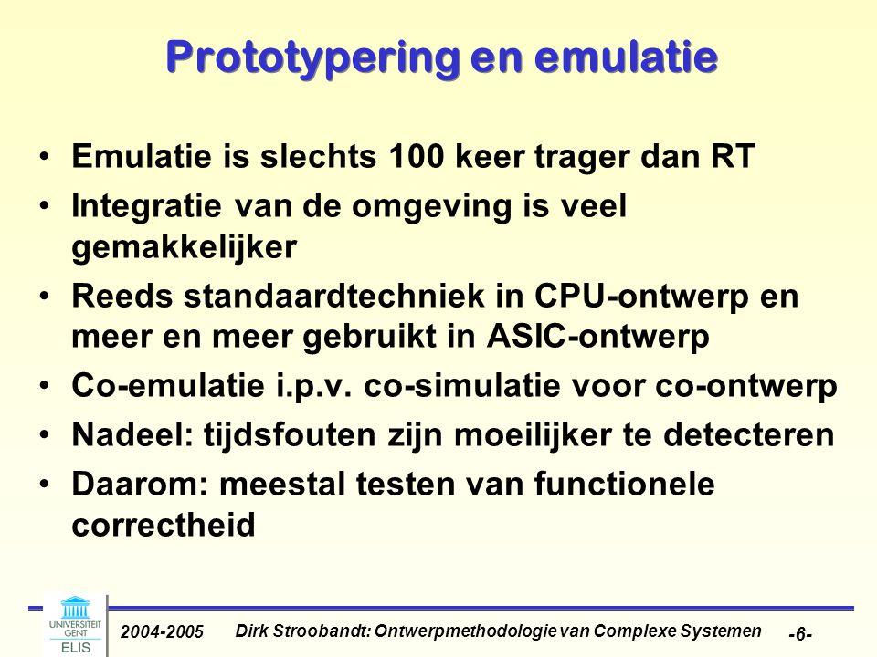Dirk Stroobandt: Ontwerpmethodologie van Complexe Systemen 2004-2005 -6- Prototypering en emulatie Emulatie is slechts 100 keer trager dan RT Integratie van de omgeving is veel gemakkelijker Reeds standaardtechniek in CPU-ontwerp en meer en meer gebruikt in ASIC-ontwerp Co-emulatie i.p.v.