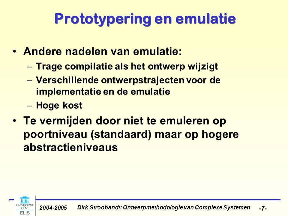Dirk Stroobandt: Ontwerpmethodologie van Complexe Systemen 2004-2005 -7- Prototypering en emulatie Andere nadelen van emulatie: –Trage compilatie als het ontwerp wijzigt –Verschillende ontwerpstrajecten voor de implementatie en de emulatie –Hoge kost Te vermijden door niet te emuleren op poortniveau (standaard) maar op hogere abstractieniveaus