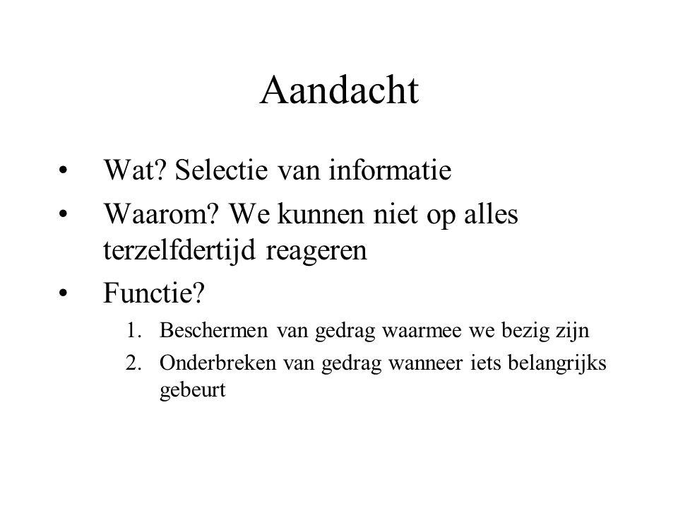 Aandacht Wat? Selectie van informatie Waarom? We kunnen niet op alles terzelfdertijd reageren Functie? 1.Beschermen van gedrag waarmee we bezig zijn 2