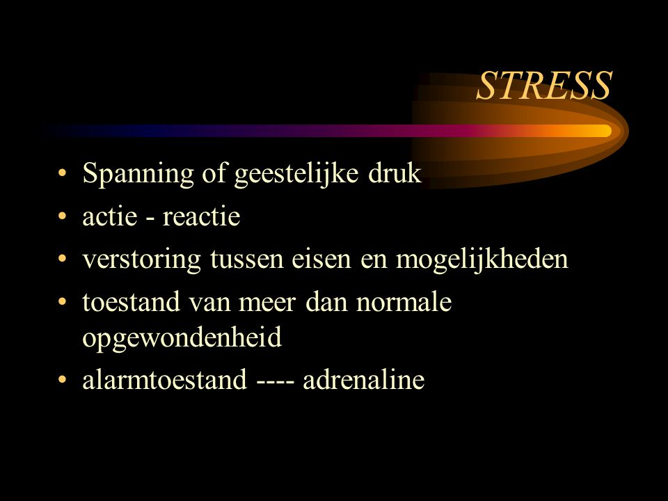 STRESS Spanning of geestelijke druk actie - reactie verstoring tussen eisen en mogelijkheden toestand van meer dan normale opgewondenheid alarmtoestand ---- adrenaline