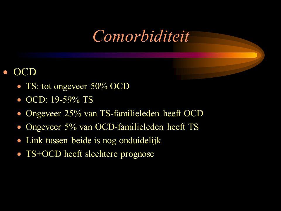 Comorbiditeit  OCD  TS: tot ongeveer 50% OCD  OCD: 19-59% TS  Ongeveer 25% van TS-familieleden heeft OCD  Ongeveer 5% van OCD-familieleden heeft