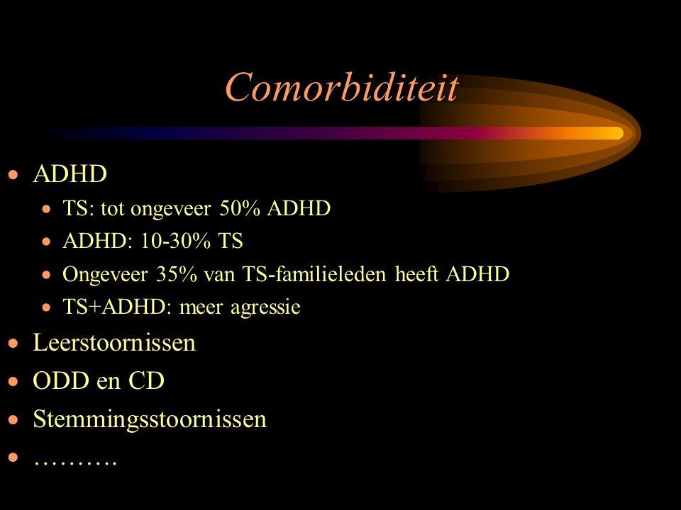 Comorbiditeit  ADHD  TS: tot ongeveer 50% ADHD  ADHD: 10-30% TS  Ongeveer 35% van TS-familieleden heeft ADHD  TS+ADHD: meer agressie  Leerstoorn