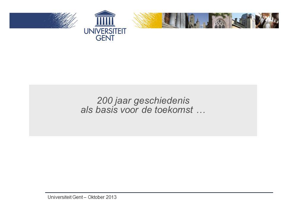 200 jaar geschiedenis als basis voor de toekomst … Universiteit Gent – Oktober 2013