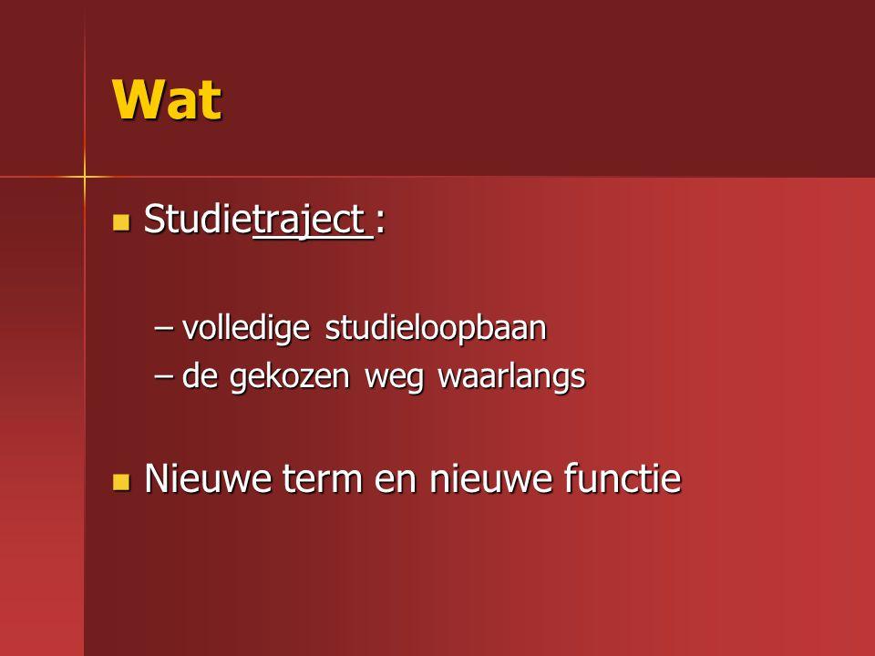 Wat Studietraject : Studietraject : –volledige studieloopbaan –de gekozen weg waarlangs Nieuwe term en nieuwe functie Nieuwe term en nieuwe functie