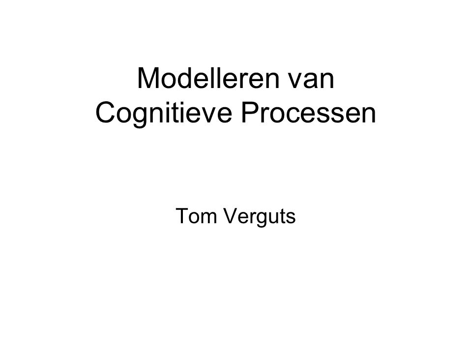 Modelleren van Cognitieve Processen Tom Verguts