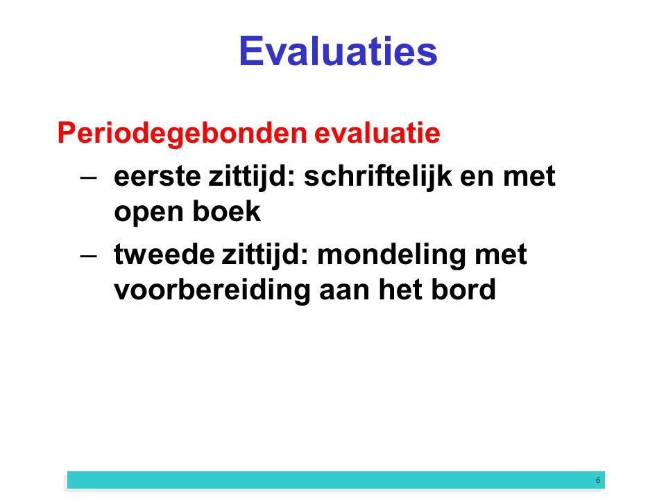 6 Evaluaties Periodegebonden evaluatie –eerste zittijd: schriftelijk en met open boek –tweede zittijd: mondeling met voorbereiding aan het bord