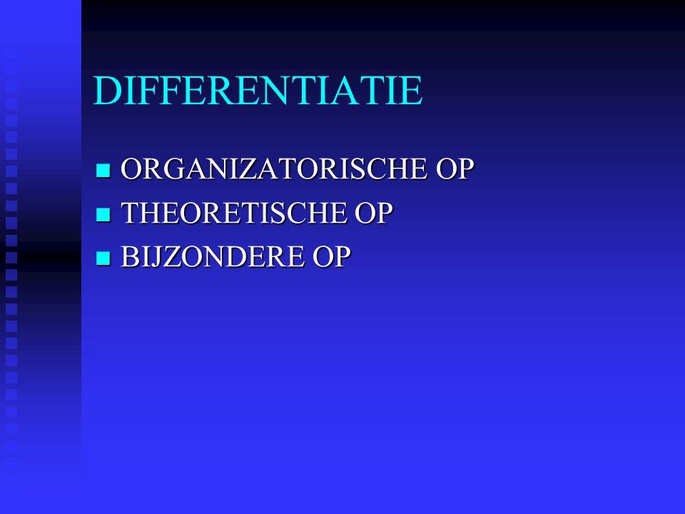 DIFFERENTIATIE ORGANIZATORISCHE OP ORGANIZATORISCHE OP THEORETISCHE OP THEORETISCHE OP BIJZONDERE OP BIJZONDERE OP