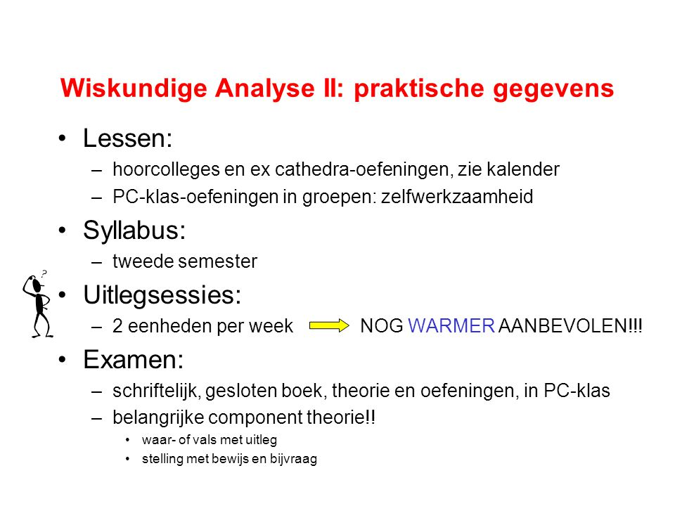 Wiskundige Analyse II: praktische gegevens Lessen: –hoorcolleges en ex cathedra-oefeningen, zie kalender –PC-klas-oefeningen in groepen: zelfwerkzaamh