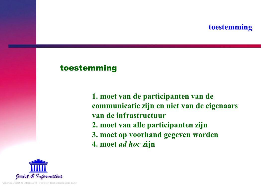 toestemming 1. moet van de participanten van de communicatie zijn en niet van de eigenaars van de infrastructuur 2. moet van alle participanten zijn 3