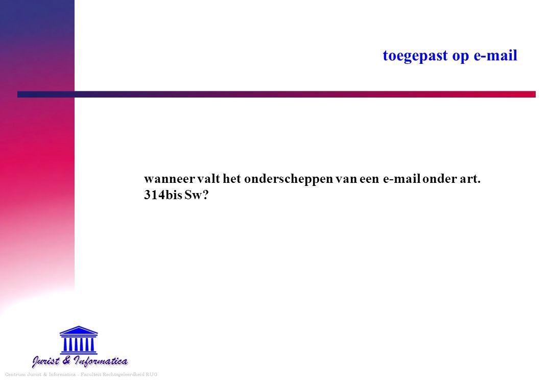 toegepast op e-mail wanneer valt het onderscheppen van een e-mail onder art. 314bis Sw?