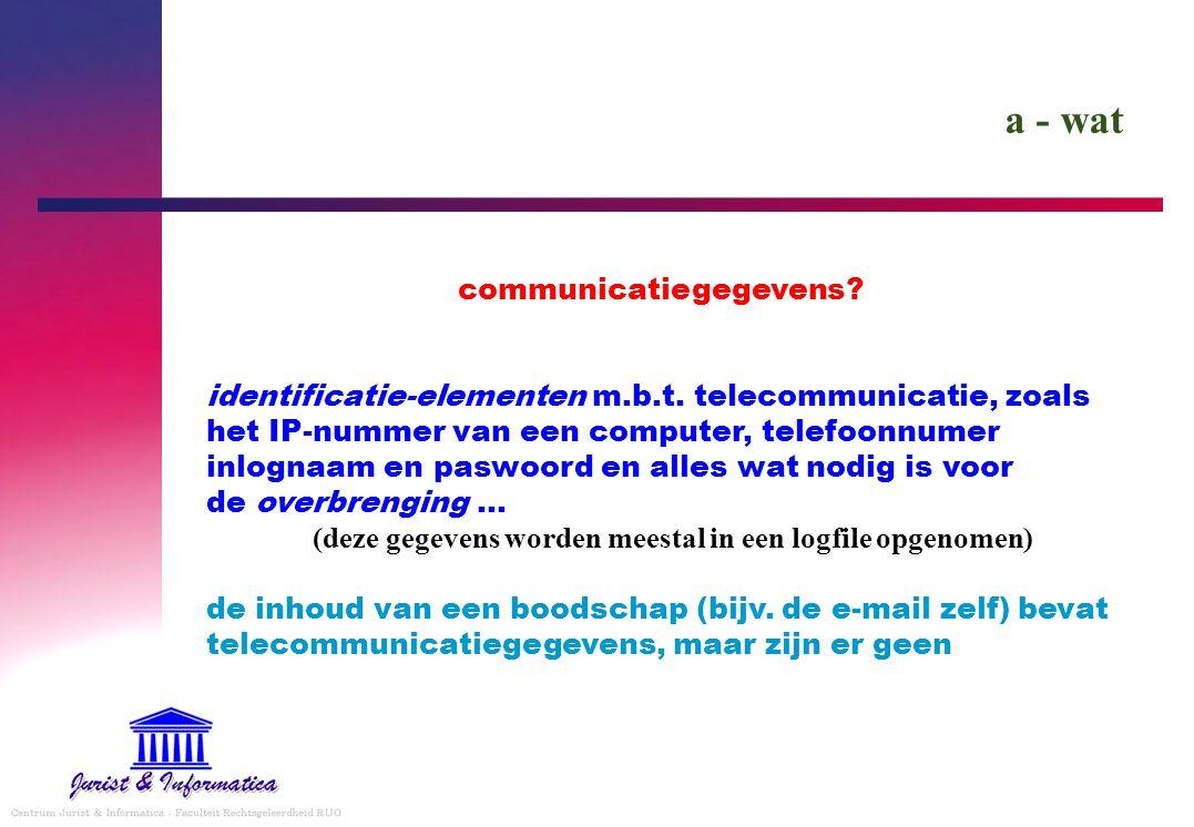 a - wat communicatiegegevens? identificatie-elementen m.b.t. telecommunicatie, zoals het IP-nummer van een computer, telefoonnumer inlognaam en paswoo