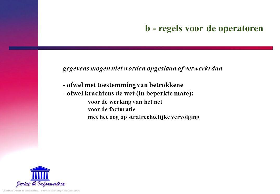 b - regels voor de operatoren gegevens mogen niet worden opgeslaan of verwerkt dan - ofwel met toestemming van betrokkene - ofwel krachtens de wet (in