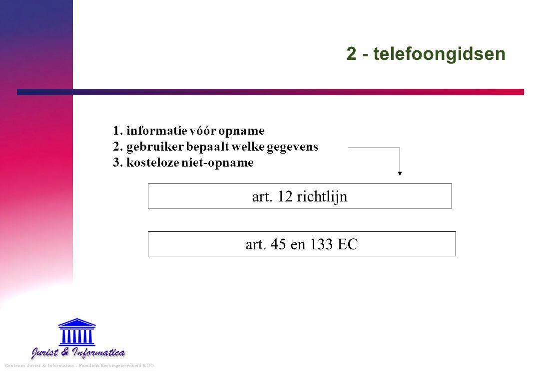 2 - telefoongidsen art. 12 richtlijn 1. informatie vóór opname 2. gebruiker bepaalt welke gegevens 3. kosteloze niet-opname art. 45 en 133 EC