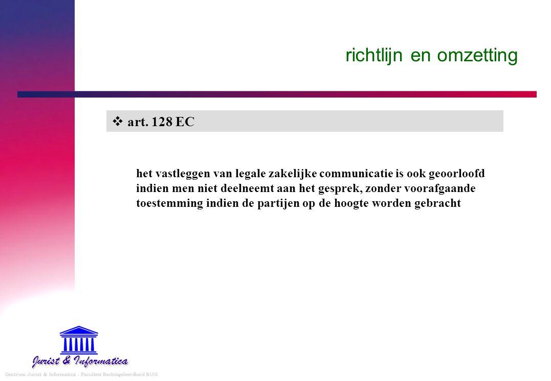 richtlijn en omzetting  art. 128 EC het vastleggen van legale zakelijke communicatie is ook geoorloofd indien men niet deelneemt aan het gesprek, zon