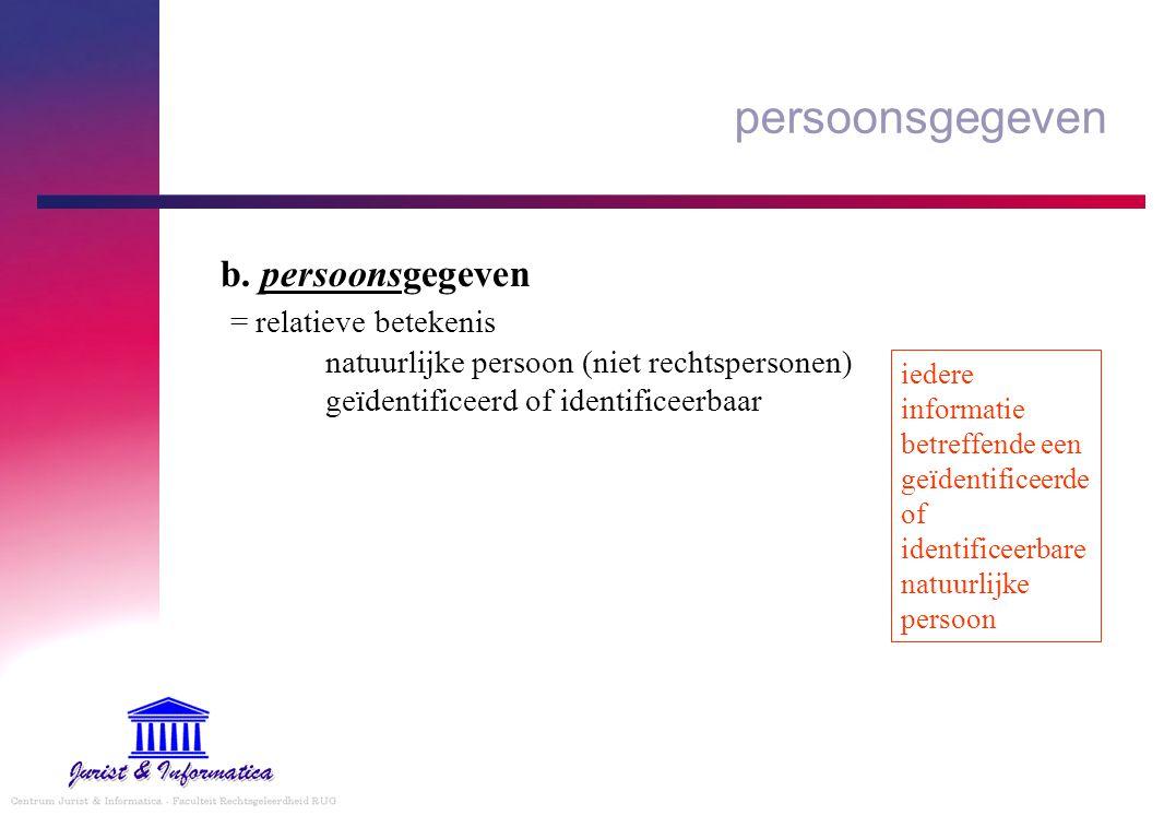 persoonsgegeven b. persoonsgegeven = relatieve betekenis natuurlijke persoon (niet rechtspersonen) geïdentificeerd of identificeerbaar iedere informat