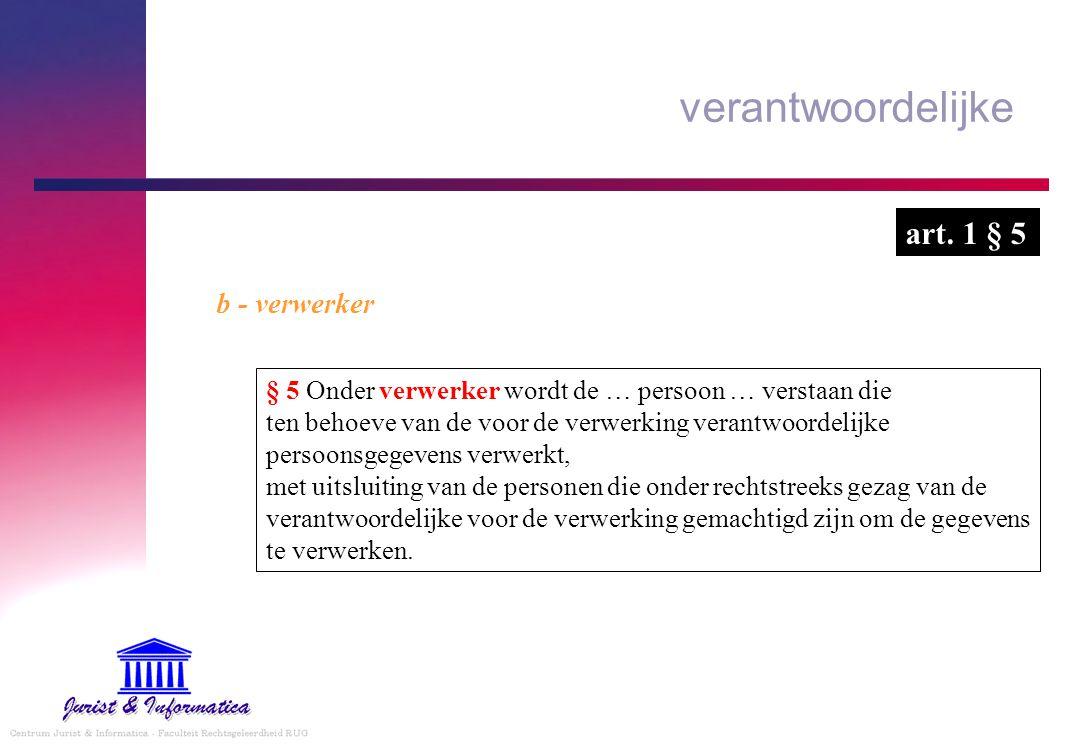 verantwoordelijke b - verwerker § 5 Onder verwerker wordt de … persoon … verstaan die ten behoeve van de voor de verwerking verantwoordelijke persoons