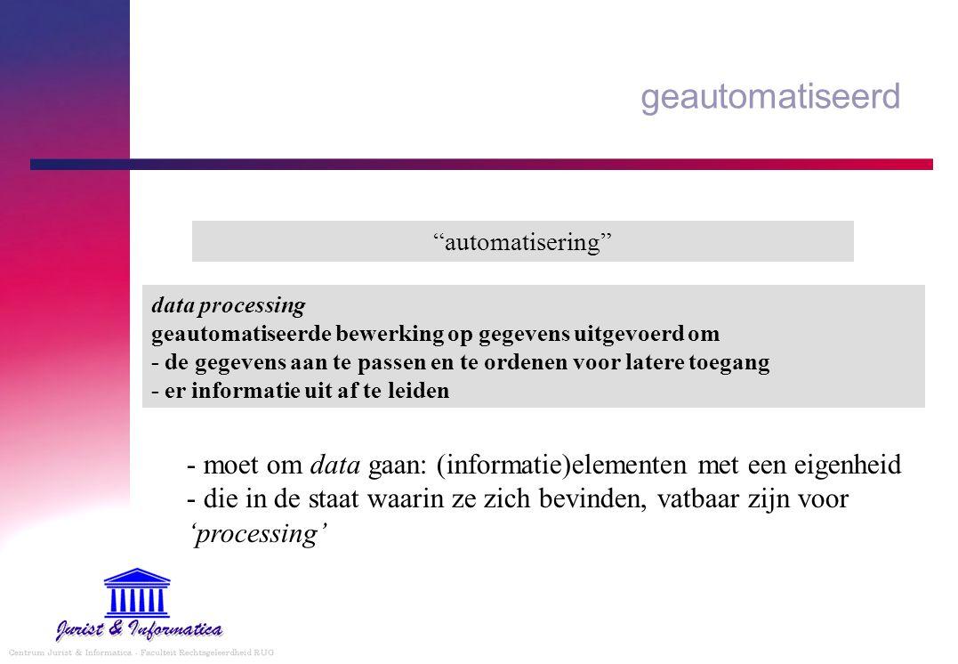 """geautomatiseerd """"automatisering"""" - moet om data gaan: (informatie)elementen met een eigenheid - die in de staat waarin ze zich bevinden, vatbaar zijn"""