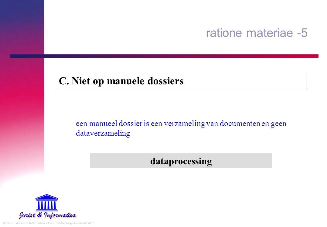 ratione materiae -5 C. Niet op manuele dossiers een manueel dossier is een verzameling van documenten en geen dataverzameling dataprocessing