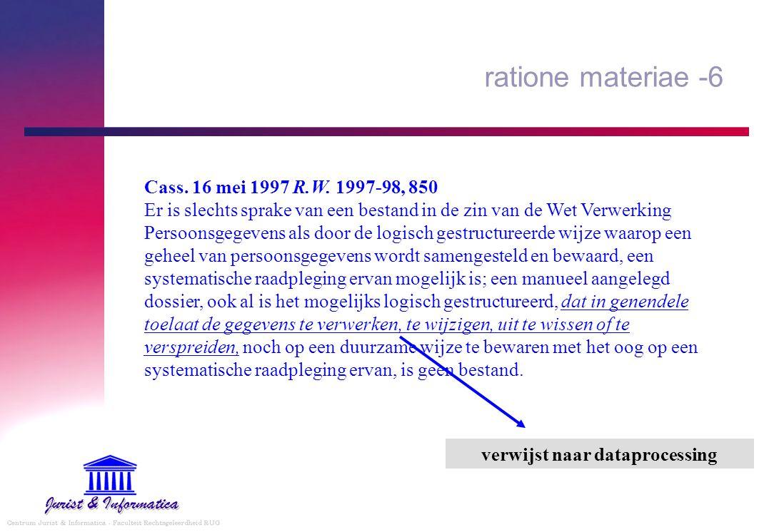 ratione materiae -6 Cass. 16 mei 1997 R.W. 1997-98, 850 Er is slechts sprake van een bestand in de zin van de Wet Verwerking Persoonsgegevens als door