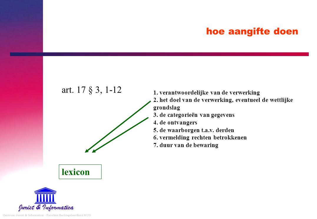 hoe aangifte doen art. 17 § 3, 1-12 1. verantwoordelijke van de verwerking 2. het doel van de verwerking, eventueel de wettlijke grondslag 3. de categ