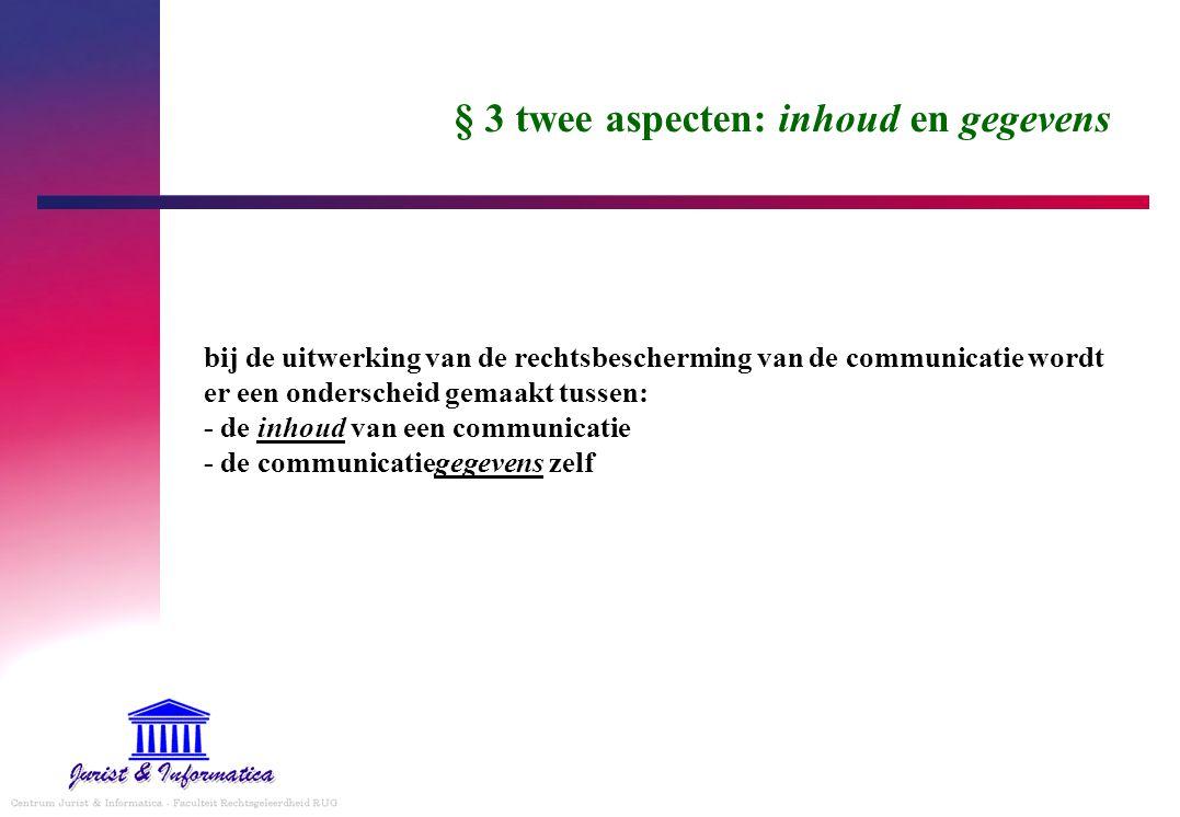 § 3 twee aspecten: inhoud en gegevens bij de uitwerking van de rechtsbescherming van de communicatie wordt er een onderscheid gemaakt tussen: - de inh